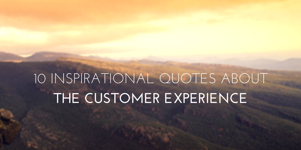10 Inspirational Quotes About the Customer Experience